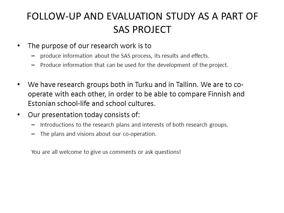 FOLLOW-UP AND EVALUATION STUDY AS A PART OF SAS PROJECT The purpose of our research work is to – produce information about the SAS process, its results and effects.