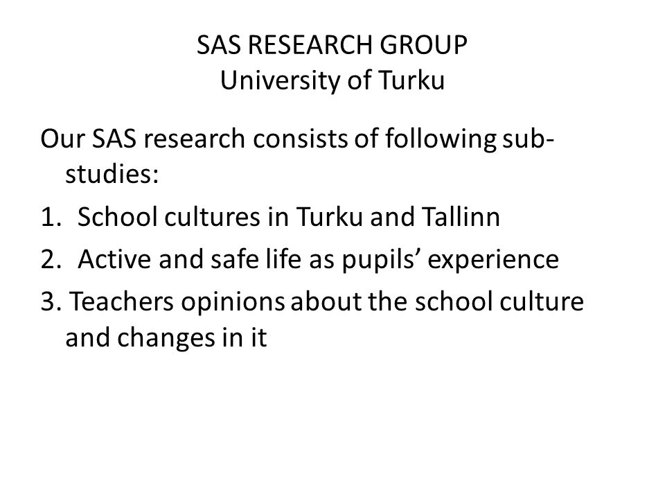 SAS RESEARCH GROUP University of Turku Our SAS research consists of following sub- studies: 1.School cultures in Turku and Tallinn 2.Active and safe life as pupils experience 3.
