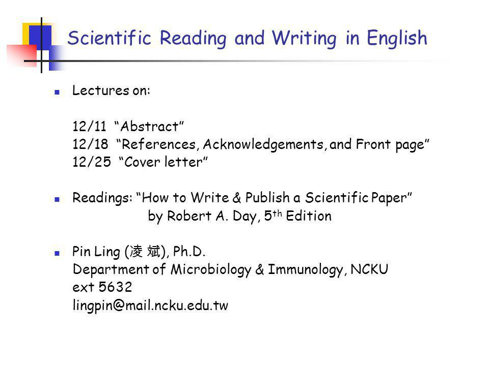 Scientific Reading and Writing in English Lectures on: 12/11 Abstract 12/18 References, Acknowledgements, and Front page 12/25 Cover letter Readings: How to Write & Publish a Scientific Paper by Robert A.