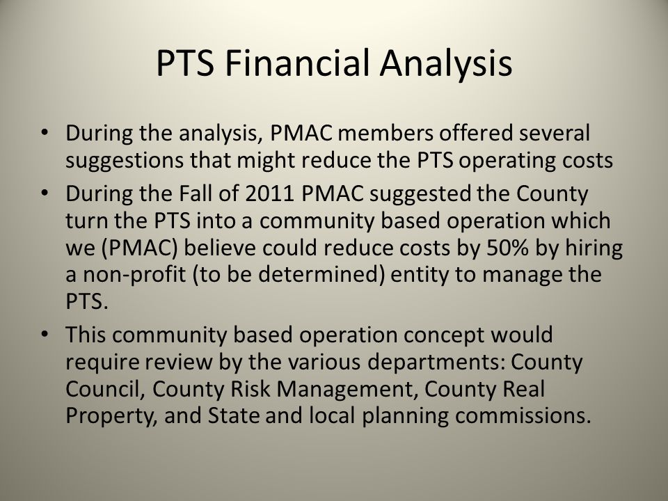 PTS Financial Analysis During the analysis, PMAC members offered several suggestions that might reduce the PTS operating costs During the Fall of 2011 PMAC suggested the County turn the PTS into a community based operation which we (PMAC) believe could reduce costs by 50% by hiring a non-profit (to be determined) entity to manage the PTS.