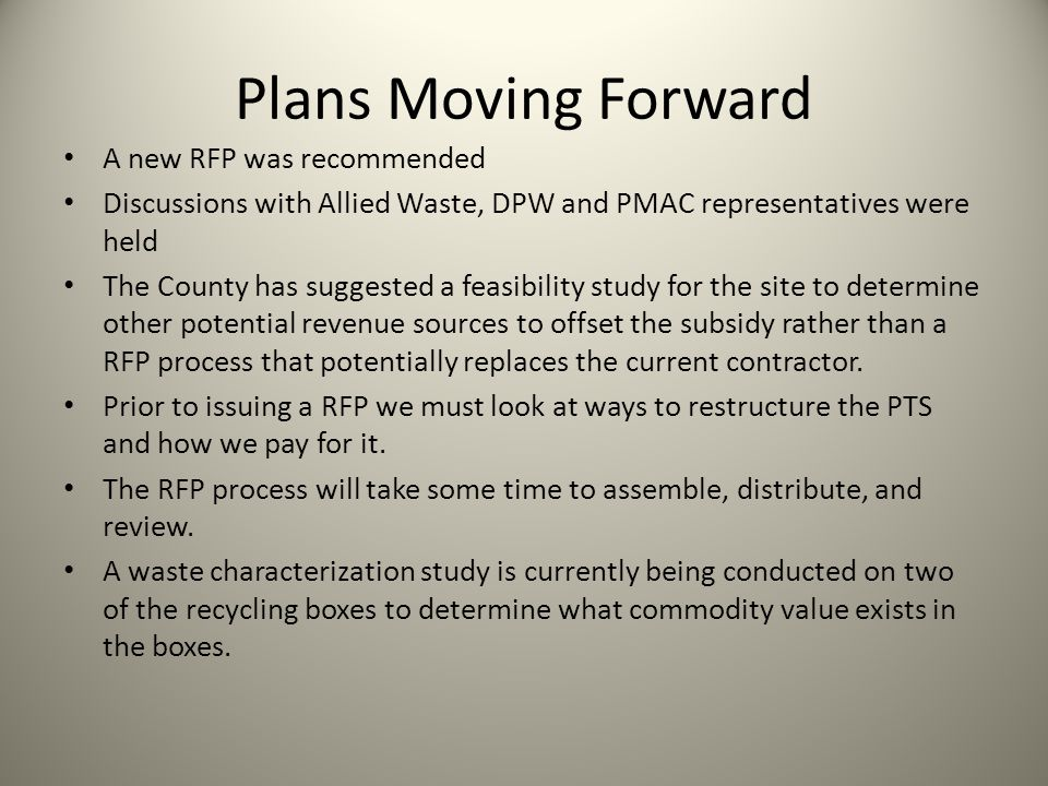 Plans Moving Forward A new RFP was recommended Discussions with Allied Waste, DPW and PMAC representatives were held The County has suggested a feasibility study for the site to determine other potential revenue sources to offset the subsidy rather than a RFP process that potentially replaces the current contractor.