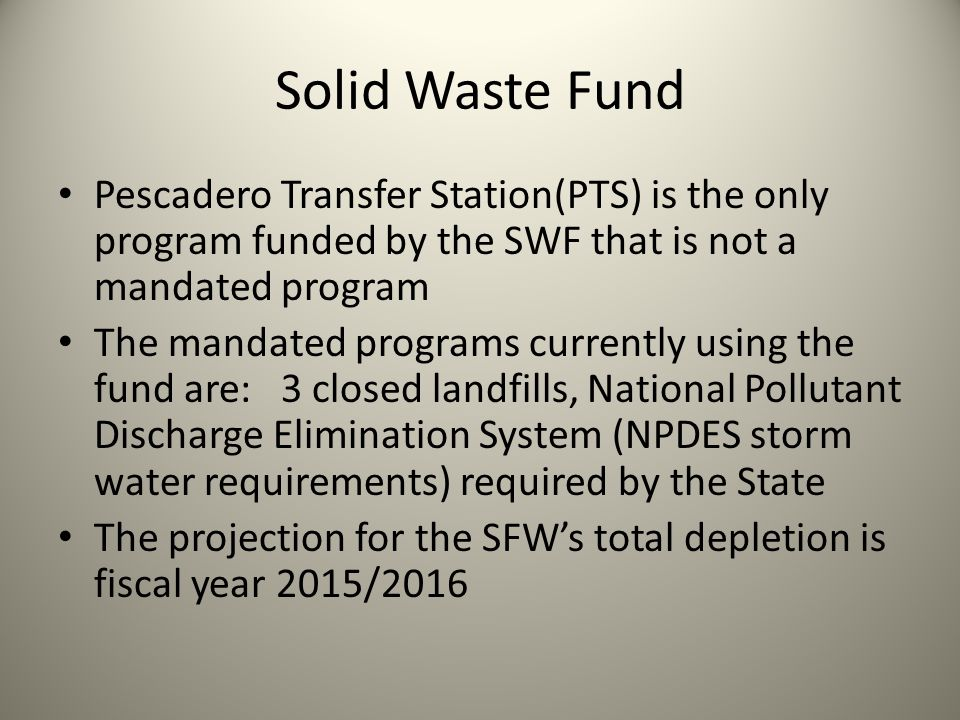 Solid Waste Fund Pescadero Transfer Station(PTS) is the only program funded by the SWF that is not a mandated program The mandated programs currently using the fund are: 3 closed landfills, National Pollutant Discharge Elimination System (NPDES storm water requirements) required by the State The projection for the SFWs total depletion is fiscal year 2015/2016