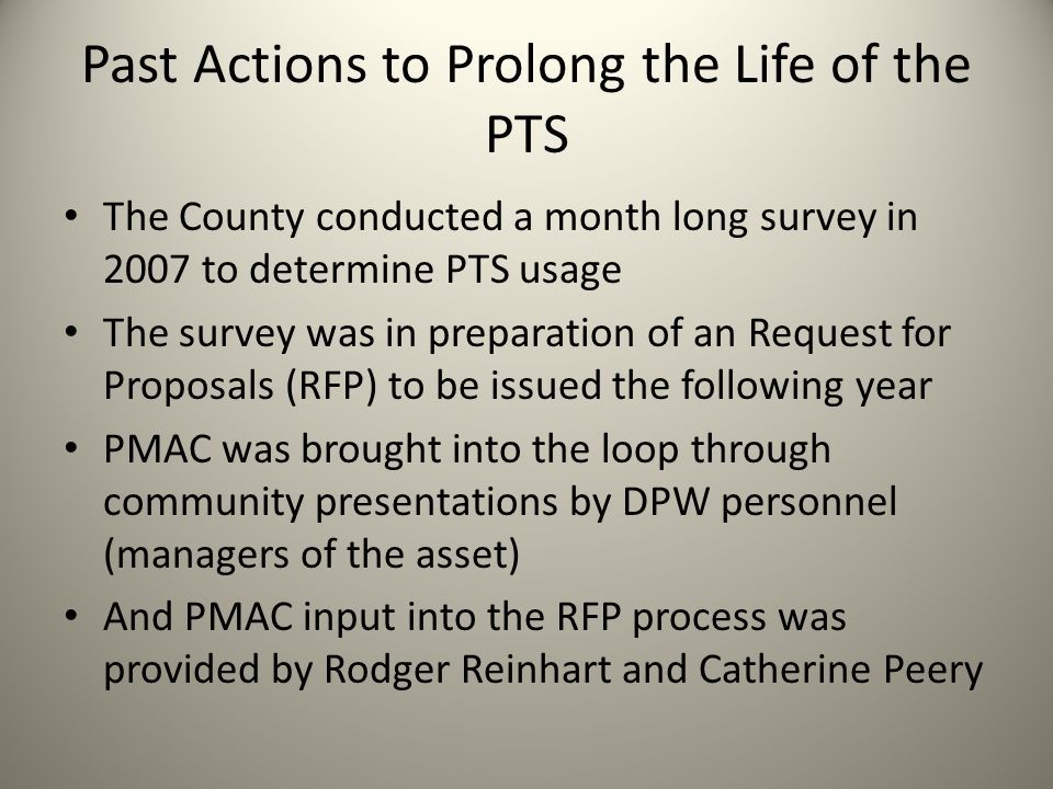 Past Actions to Prolong the Life of the PTS The County conducted a month long survey in 2007 to determine PTS usage The survey was in preparation of an Request for Proposals (RFP) to be issued the following year PMAC was brought into the loop through community presentations by DPW personnel (managers of the asset) And PMAC input into the RFP process was provided by Rodger Reinhart and Catherine Peery