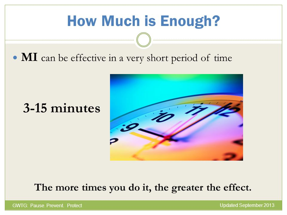 How Much is Enough? MI can be effective in a very short period of time 3-15 minutes The more times you do it, the greater the effect. GWTG: Pause. Pre