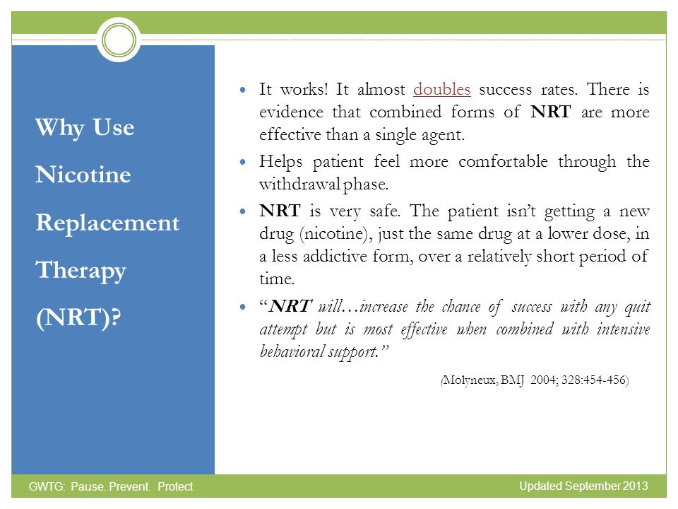 Why Use Nicotine Replacement Therapy (NRT)? It works! It almost doubles success rates. There is evidence that combined forms of NRT are more effective