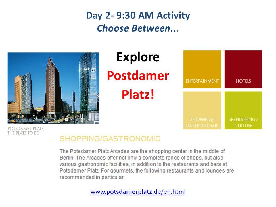 Day 2- 9:30 AM Activity Choose Between... Explore Postdamer Platz! www.potsdamerplatz.de/en.html