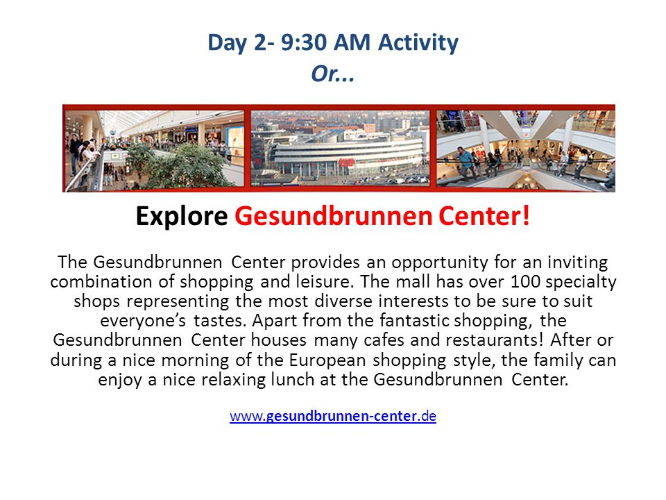 Day 2- 9:30 AM Activity Or... Explore Gesundbrunnen Center! The Gesundbrunnen Center provides an opportunity for an inviting combination of shopping a