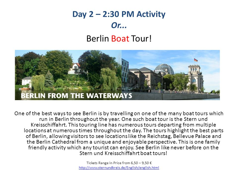 Day 2 – 2:30 PM Activity Or... Berlin Boat Tour! One of the best ways to see Berlin is by travelling on one of the many boat tours which run in Berlin