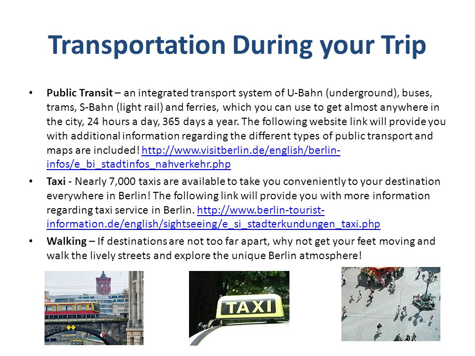Transportation During your Trip Public Transit – an integrated transport system of U-Bahn (underground), buses, trams, S-Bahn (light rail) and ferries, which you can use to get almost anywhere in the city, 24 hours a day, 365 days a year.