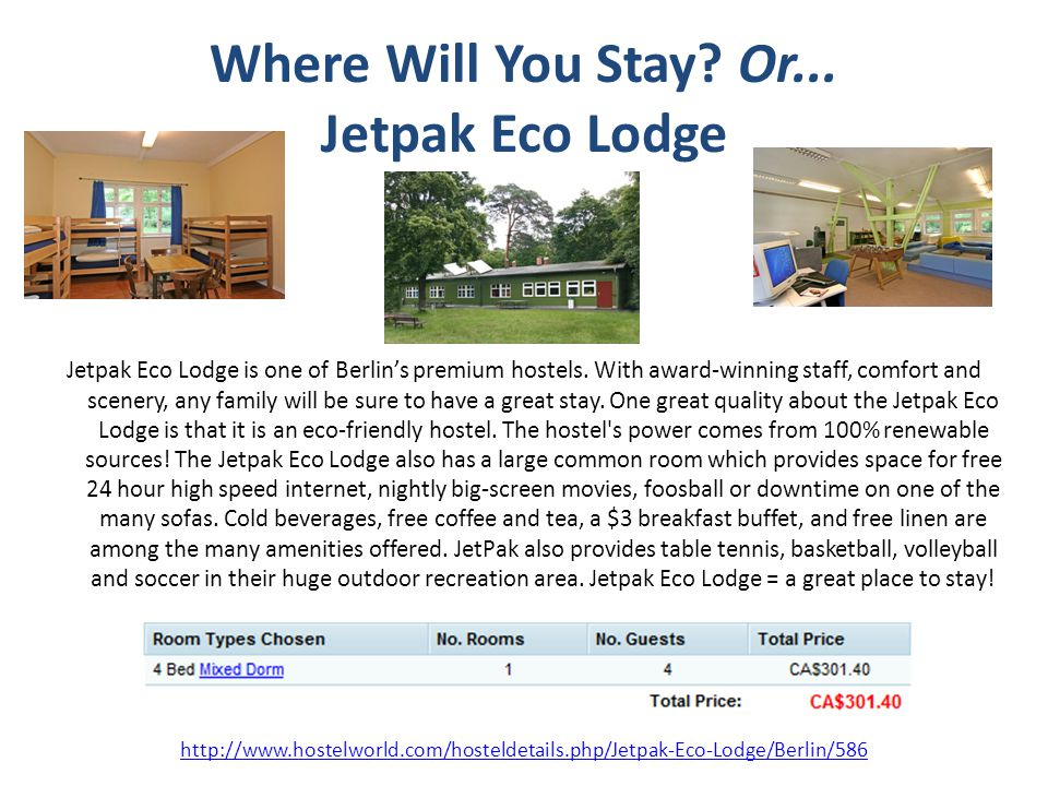Where Will You Stay? Or... Jetpak Eco Lodge Jetpak Eco Lodge is one of Berlins premium hostels. With award-winning staff, comfort and scenery, any fam