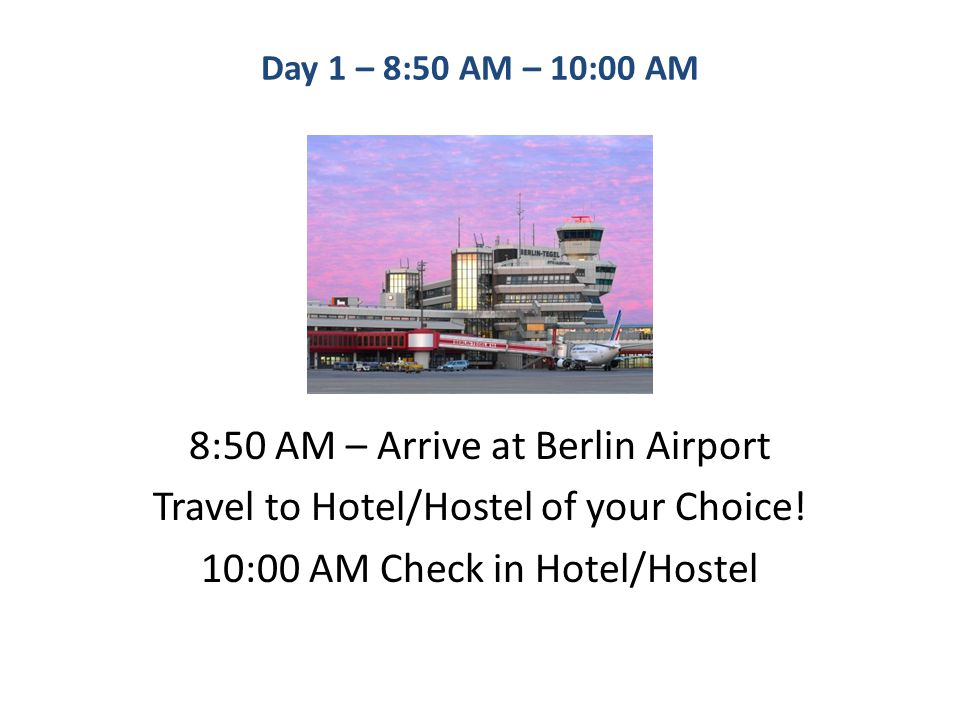 Day 1 – 8:50 AM – 10:00 AM 8:50 AM – Arrive at Berlin Airport Travel to Hotel/Hostel of your Choice.