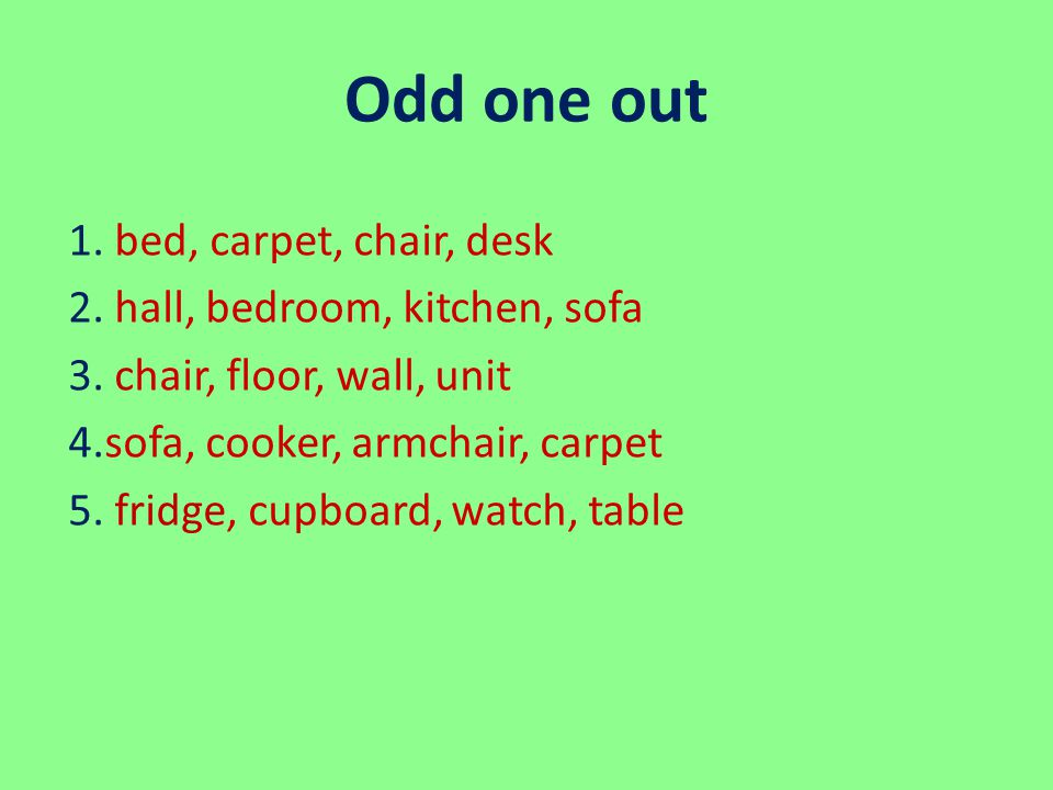 Odd one out 1. bed, carpet, chair, desk 2. hall, bedroom, kitchen, sofa 3. сhair, floor, wall, unit 4.sofa, cooker, armchair, carpet 5. fridge, cupboa
