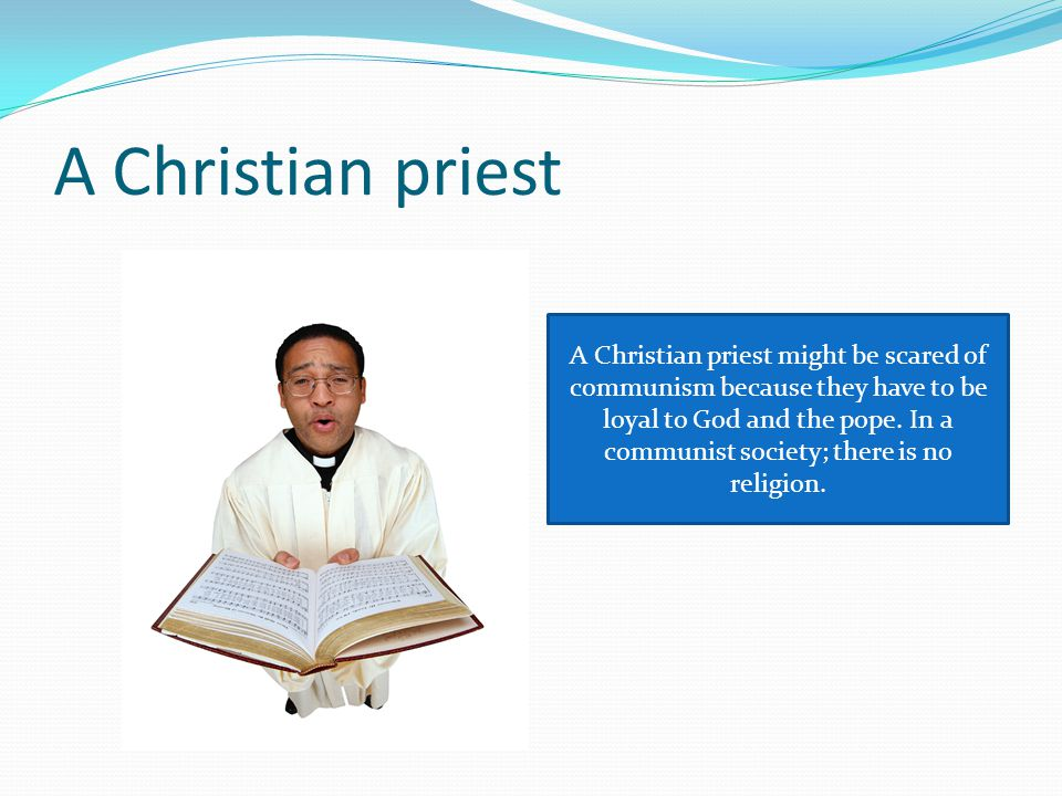 A Christian priest A Christian priest might be scared of communism because they have to be loyal to God and the pope.