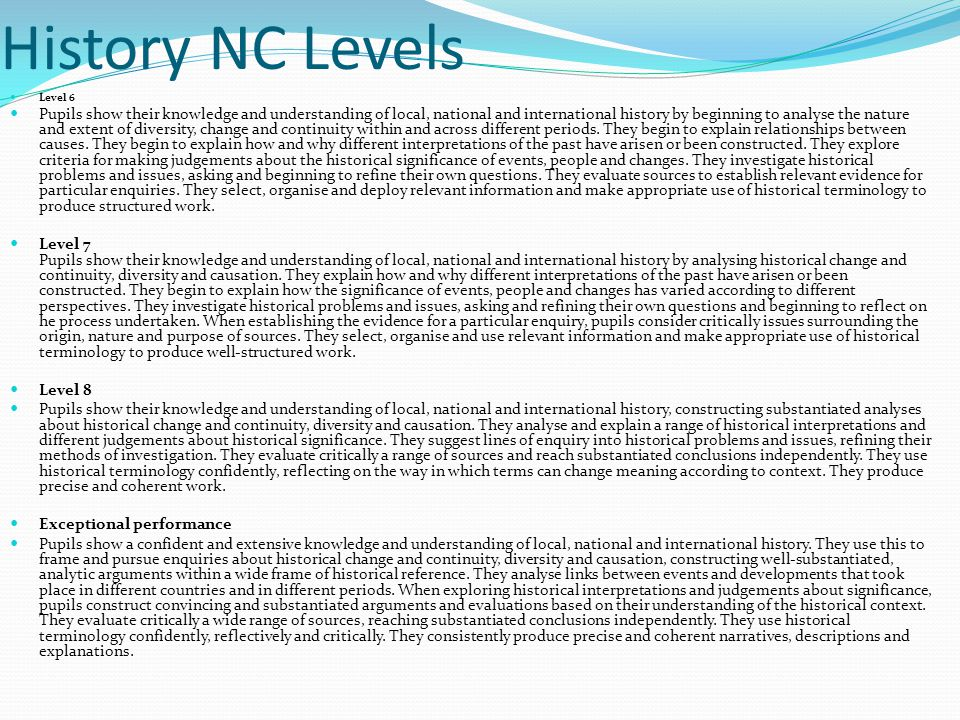 History NC Levels Level 6 Pupils show their knowledge and understanding of local, national and international history by beginning to analyse the nature and extent of diversity, change and continuity within and across different periods.