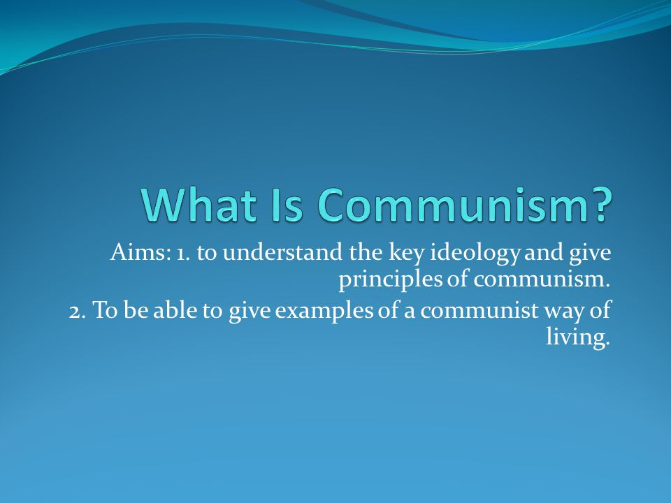 Aims: 1. to understand the key ideology and give principles of communism.