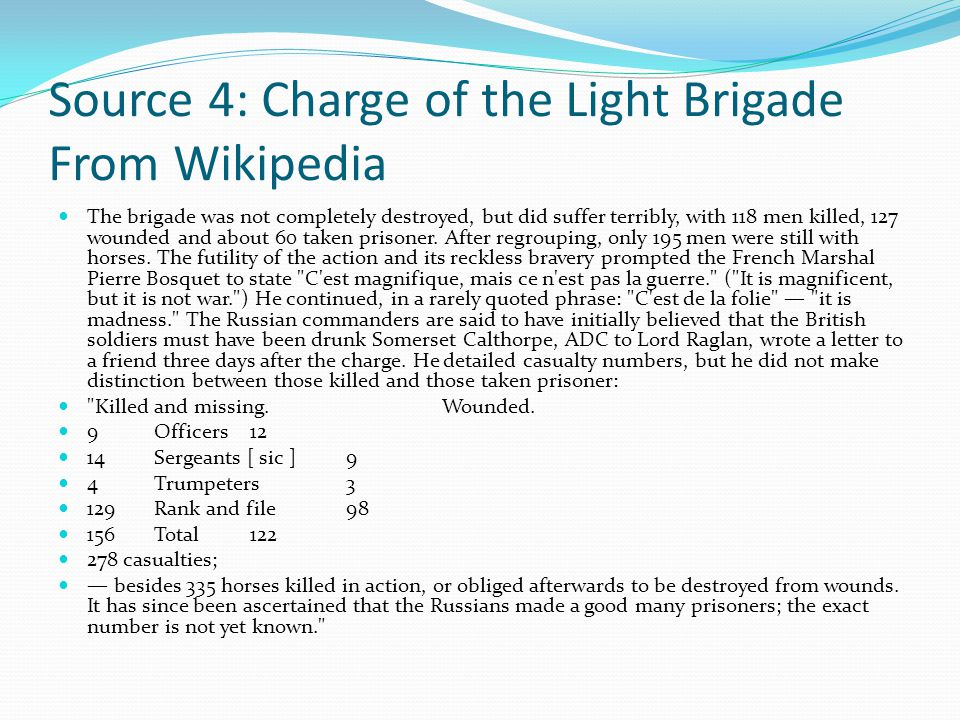 Source 4: Charge of the Light Brigade From Wikipedia The brigade was not completely destroyed, but did suffer terribly, with 118 men killed, 127 wounded and about 60 taken prisoner.