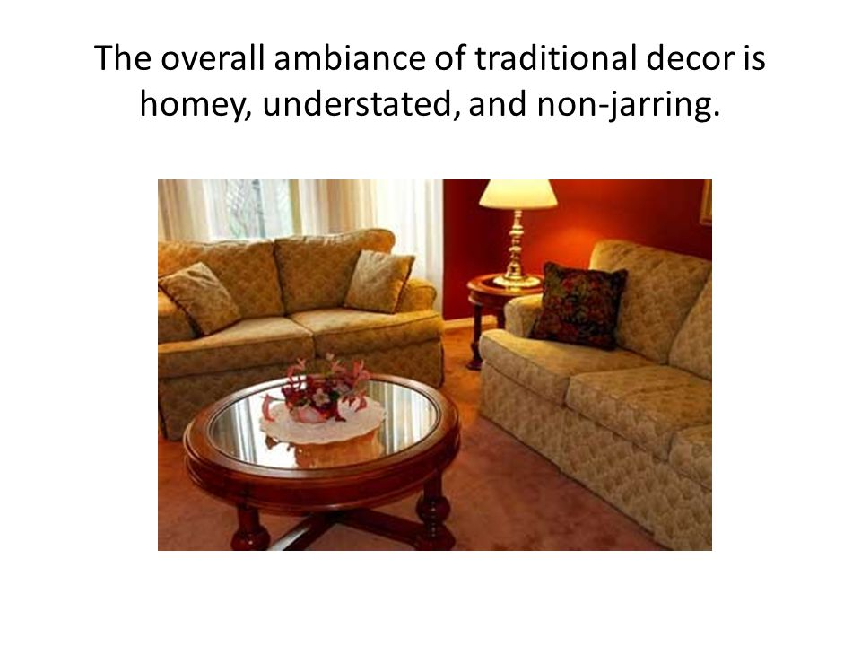 The overall ambiance of traditional decor is homey, understated, and non-jarring.