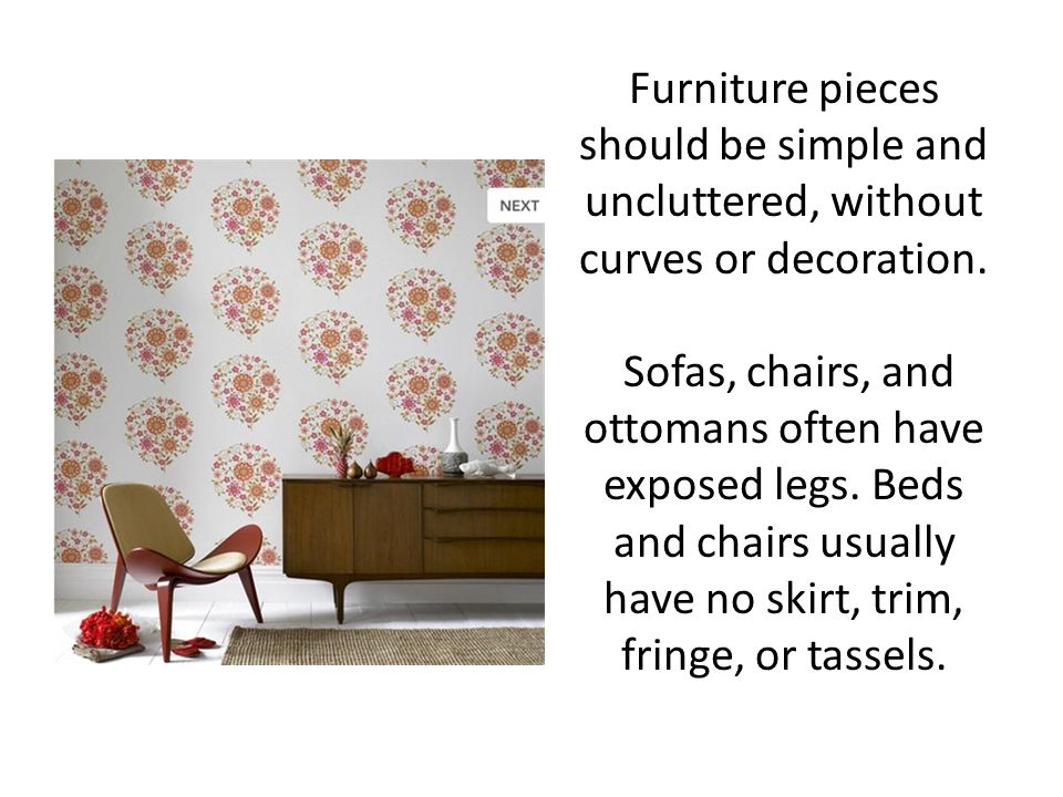 Furniture pieces should be simple and uncluttered, without curves or decoration.