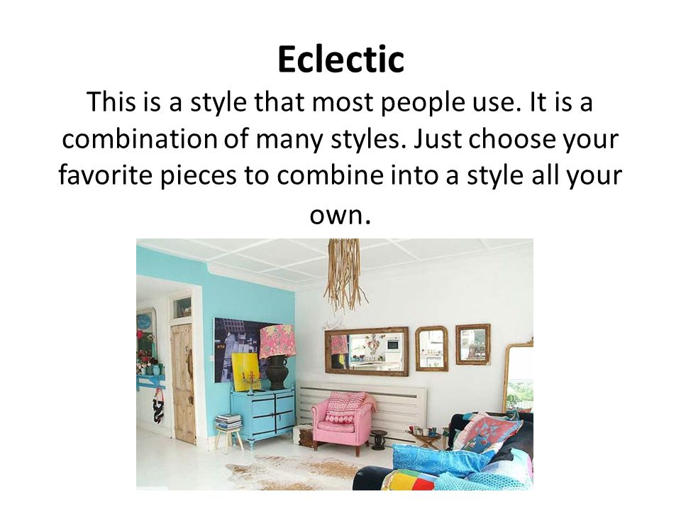 Eclectic This is a style that most people use. It is a combination of many styles.
