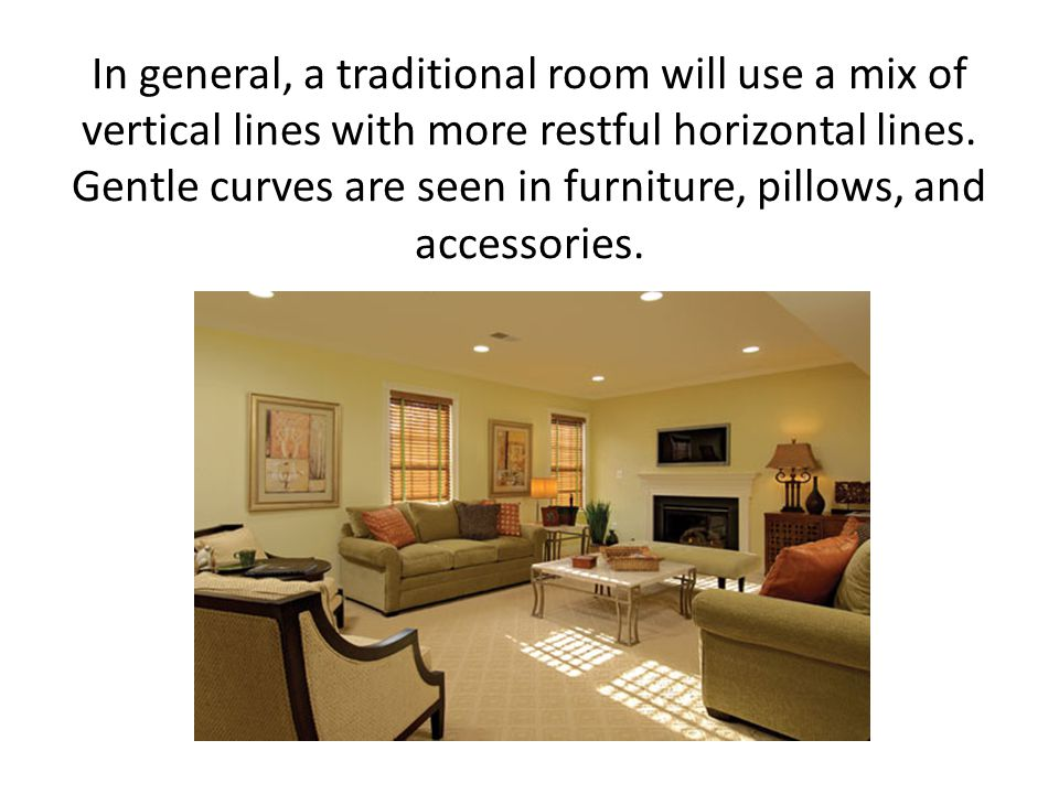 In general, a traditional room will use a mix of vertical lines with more restful horizontal lines.
