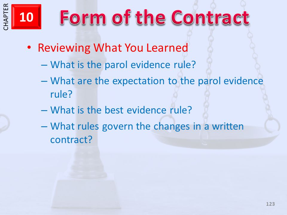1 CHAPTER 10 123 Reviewing What You Learned – What is the parol evidence rule? – What are the expectation to the parol evidence rule? – What is the be