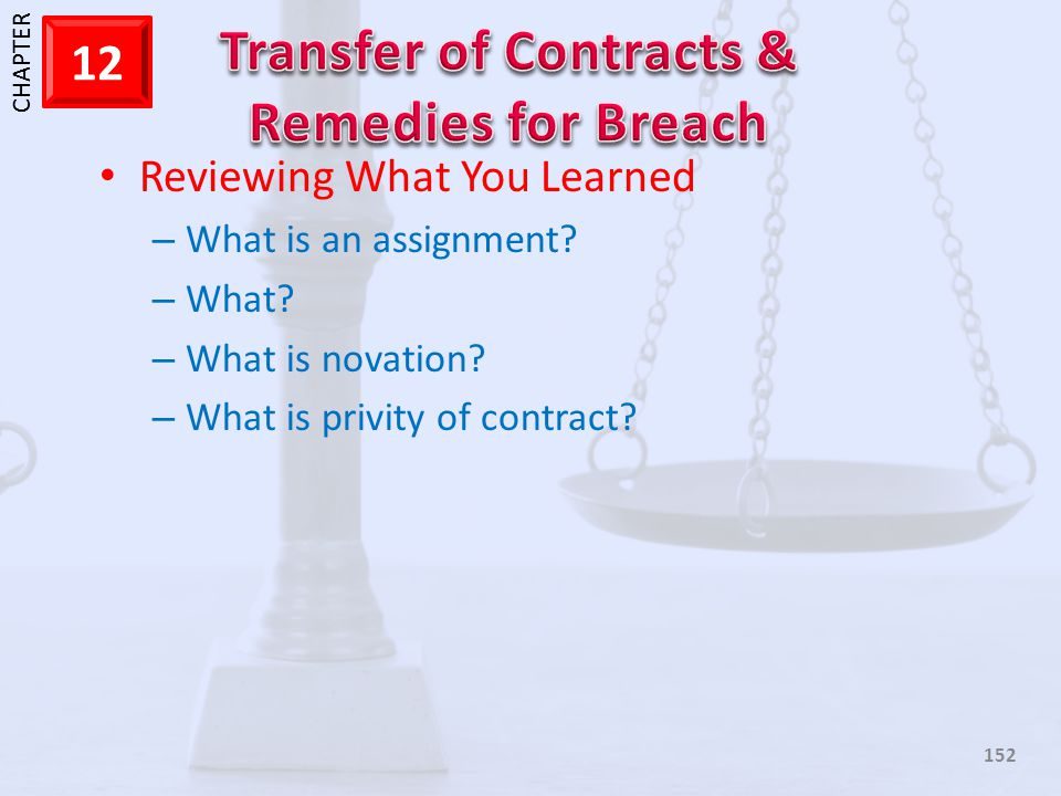 1 CHAPTER 12 152 Reviewing What You Learned – What is an assignment? – What? – What is novation? – What is privity of contract?