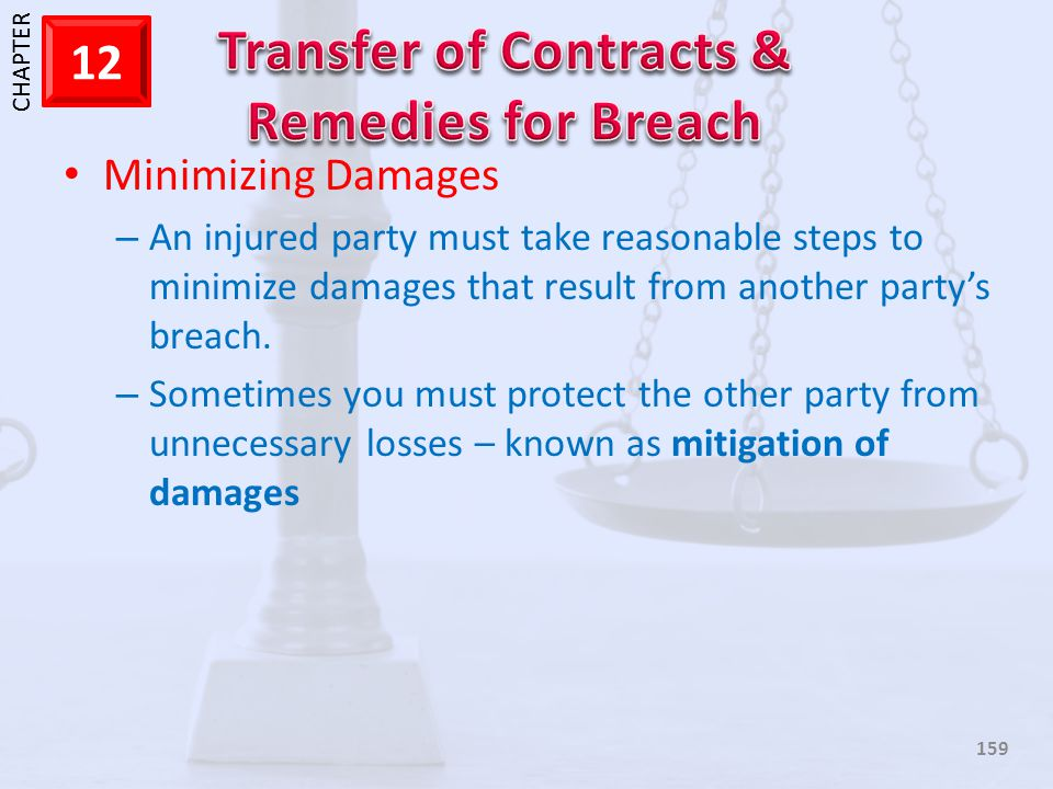 1 CHAPTER 12 159 Minimizing Damages – An injured party must take reasonable steps to minimize damages that result from another partys breach. – Someti