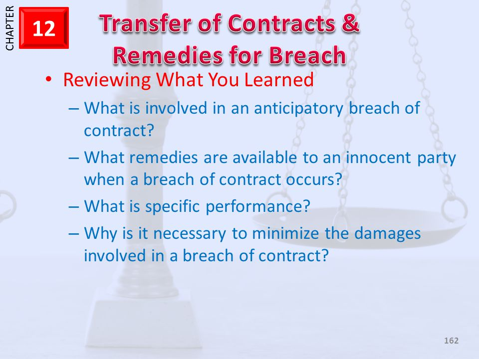1 CHAPTER 12 162 Reviewing What You Learned – What is involved in an anticipatory breach of contract? – What remedies are available to an innocent par