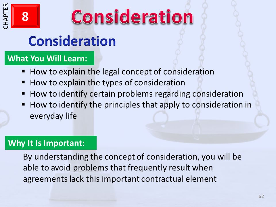 1 CHAPTER 8 62 What You Will Learn: Why It Is Important: How to explain the legal concept of consideration How to explain the types of consideration H