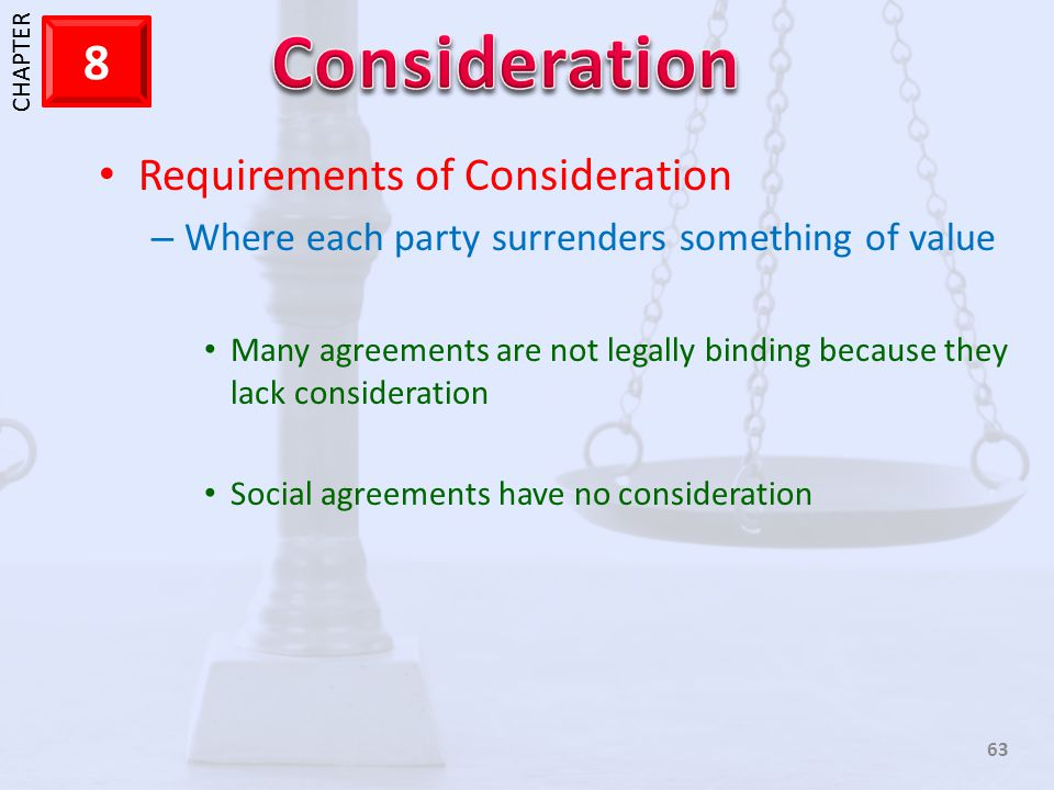 1 CHAPTER 8 63 Requirements of Consideration – Where each party surrenders something of value Many agreements are not legally binding because they lac