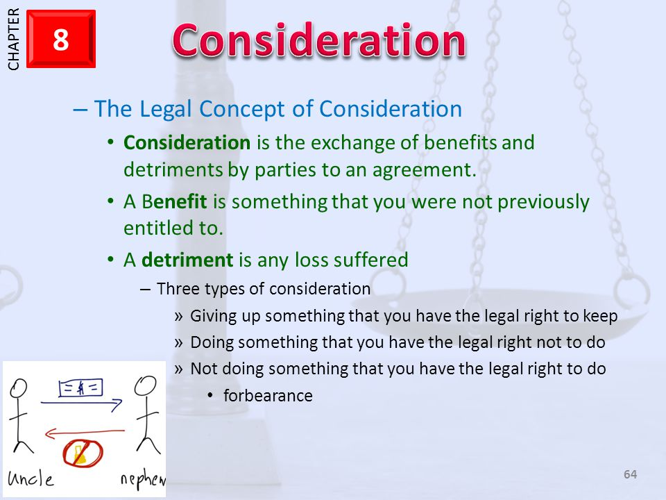 1 CHAPTER 8 64 – The Legal Concept of Consideration Consideration is the exchange of benefits and detriments by parties to an agreement. A Benefit is