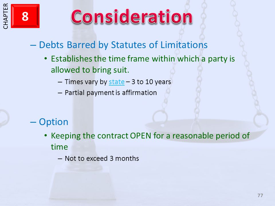 1 CHAPTER 8 77 – Debts Barred by Statutes of Limitations Establishes the time frame within which a party is allowed to bring suit. – Times vary by sta