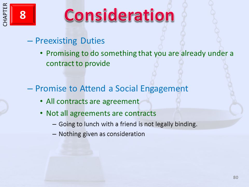 1 CHAPTER 8 80 – Preexisting Duties Promising to do something that you are already under a contract to provide – Promise to Attend a Social Engagement