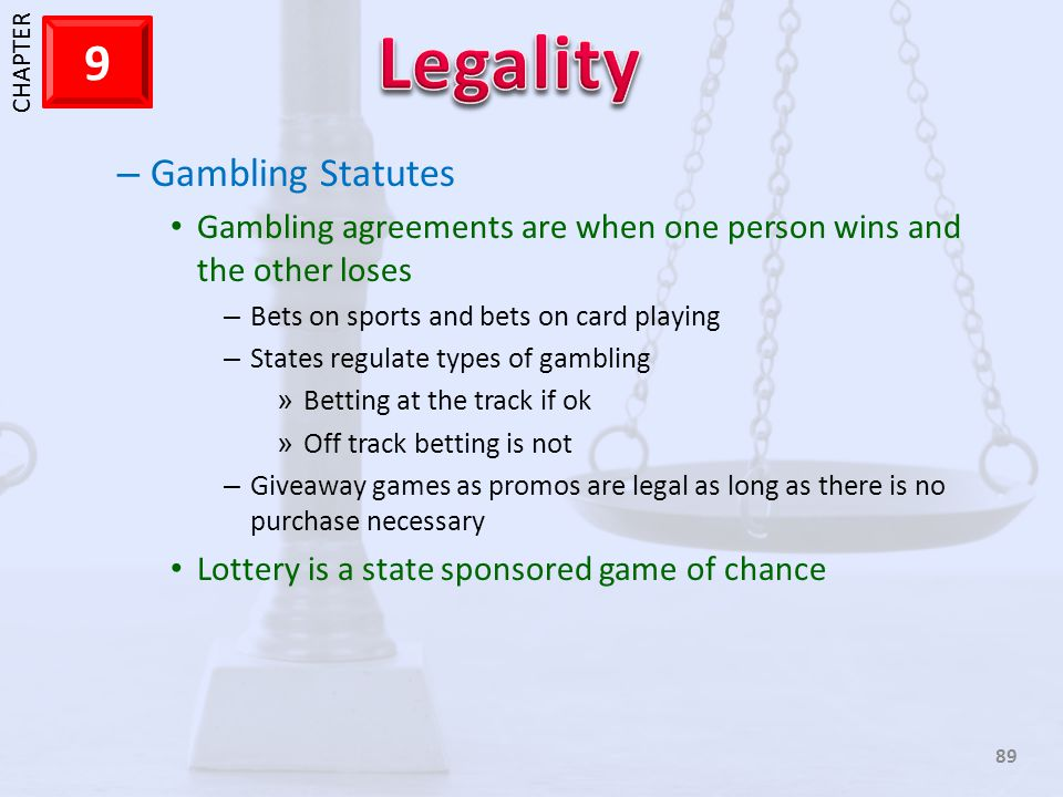 1 CHAPTER 9 89 – Gambling Statutes Gambling agreements are when one person wins and the other loses – Bets on sports and bets on card playing – States