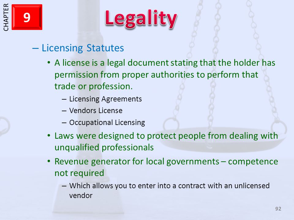1 CHAPTER 9 92 – Licensing Statutes A license is a legal document stating that the holder has permission from proper authorities to perform that trade
