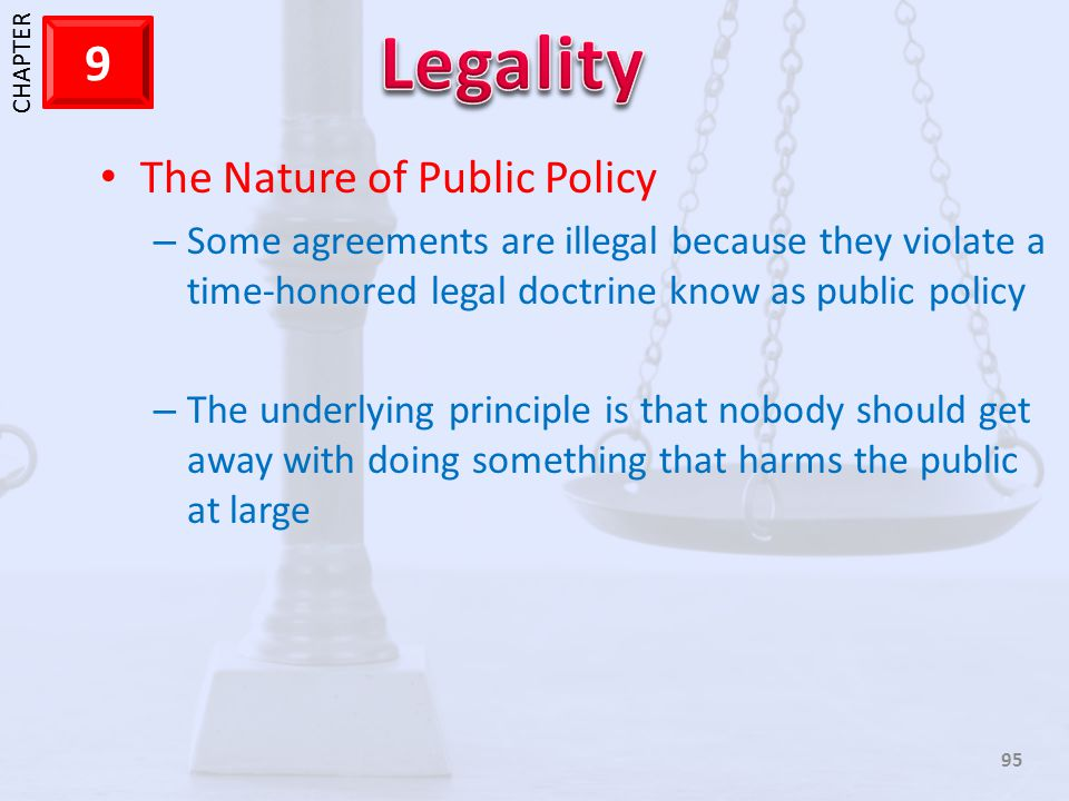 1 CHAPTER 9 95 The Nature of Public Policy – Some agreements are illegal because they violate a time-honored legal doctrine know as public policy – Th
