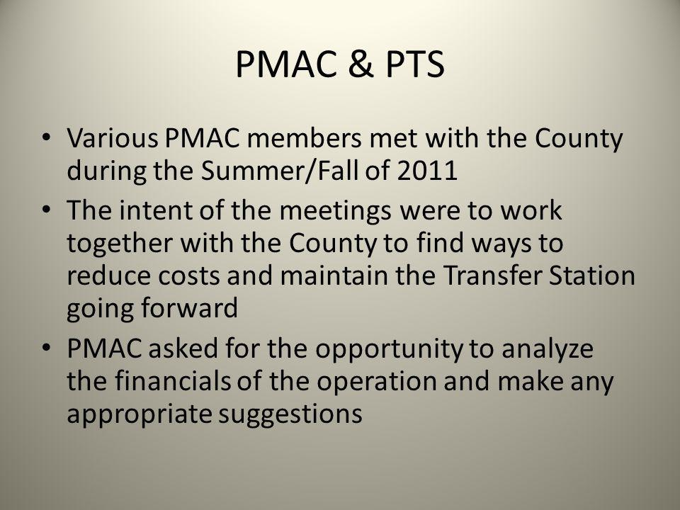 PMAC & PTS Various PMAC members met with the County during the Summer/Fall of 2011 The intent of the meetings were to work together with the County to find ways to reduce costs and maintain the Transfer Station going forward PMAC asked for the opportunity to analyze the financials of the operation and make any appropriate suggestions