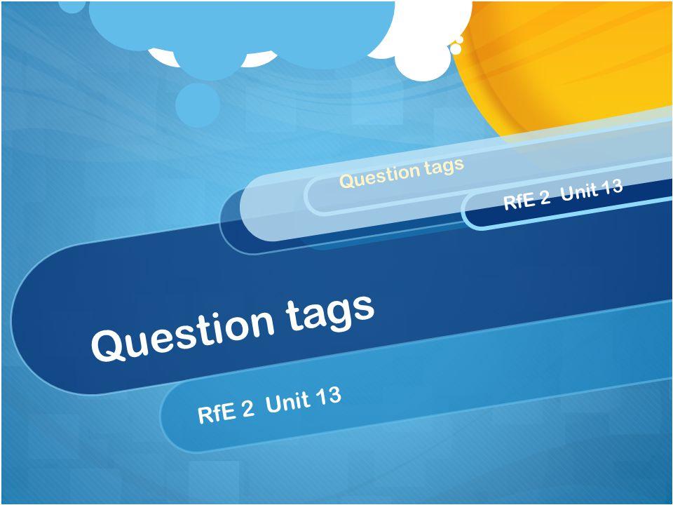 Question tags RfE 2 Unit 13 Question tags RfE 2 Unit 13