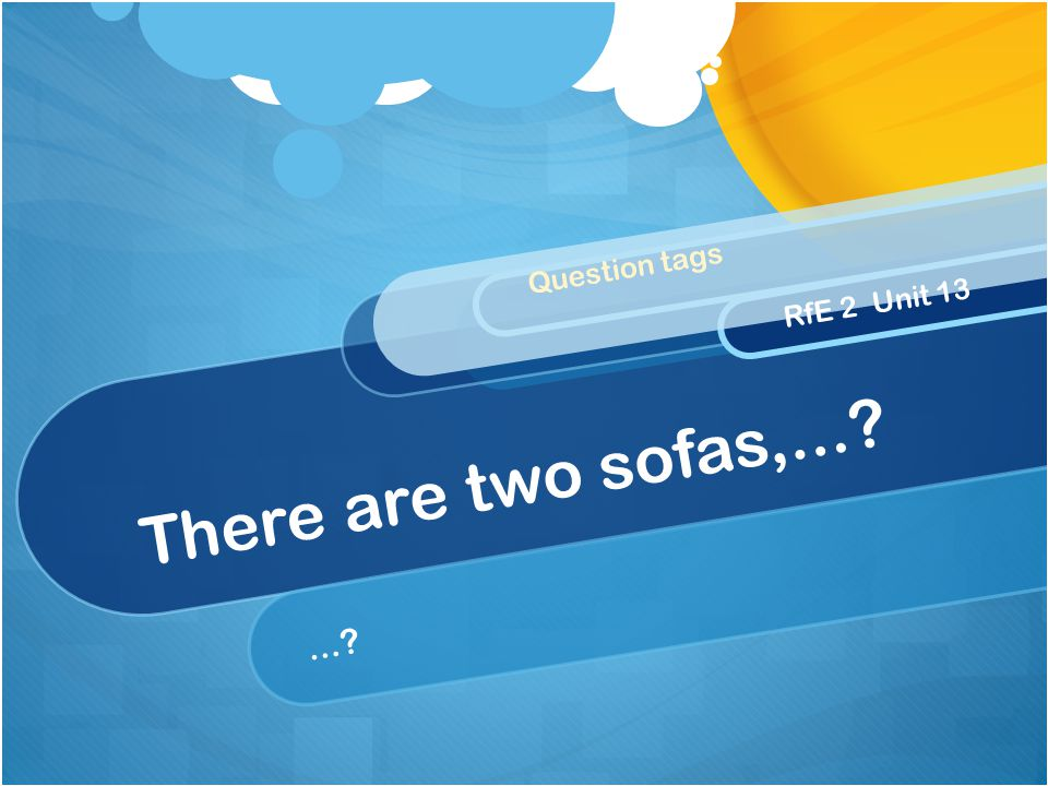 There are two sofas,...?...? Question tags RfE 2 Unit 13