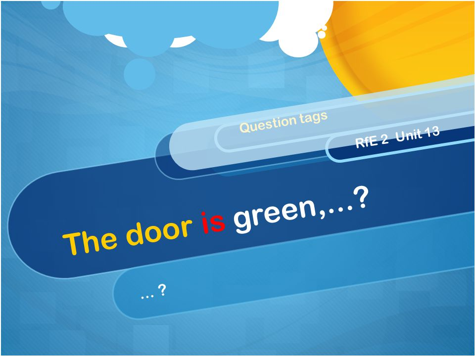 The door is green,... ... Question tags RfE 2 Unit 13