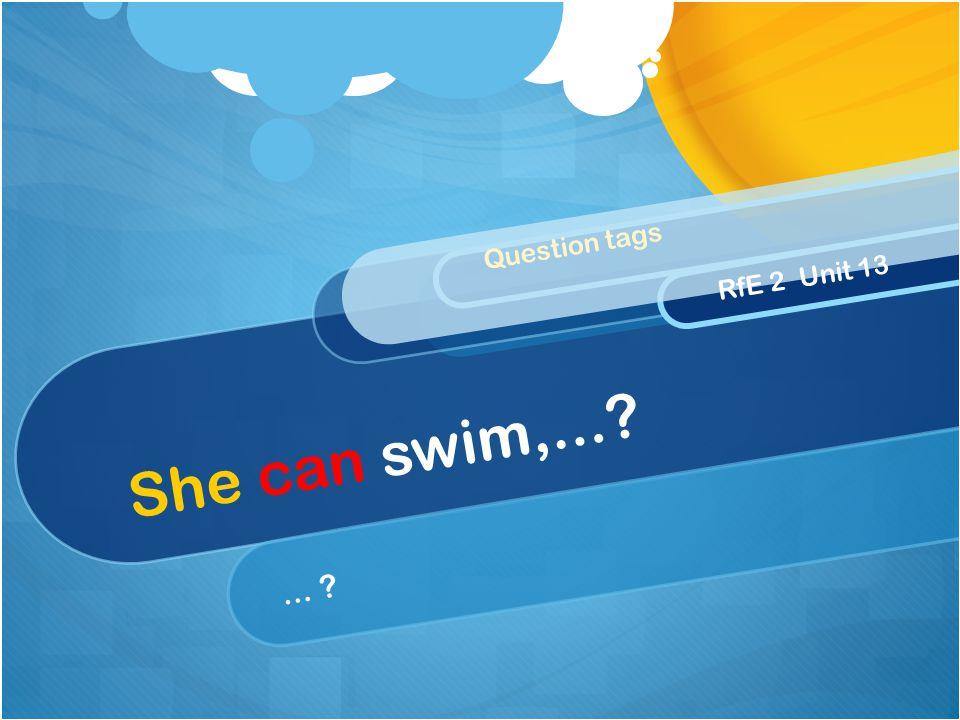 She can swim,...?... ? Question tags RfE 2 Unit 13