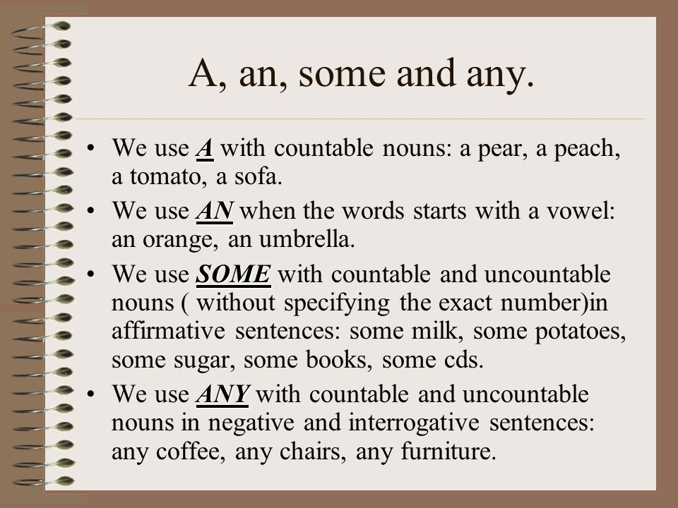 A, an, some and any. AWe use A with countable nouns: a pear, a peach, a tomato, a sofa. ANWe use AN when the words starts with a vowel: an orange, an