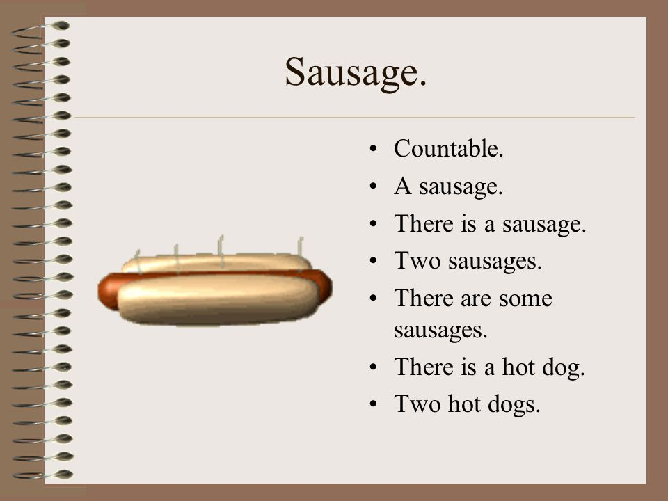 Sausage. Countable. A sausage. There is a sausage. Two sausages. There are some sausages. There is a hot dog. Two hot dogs.