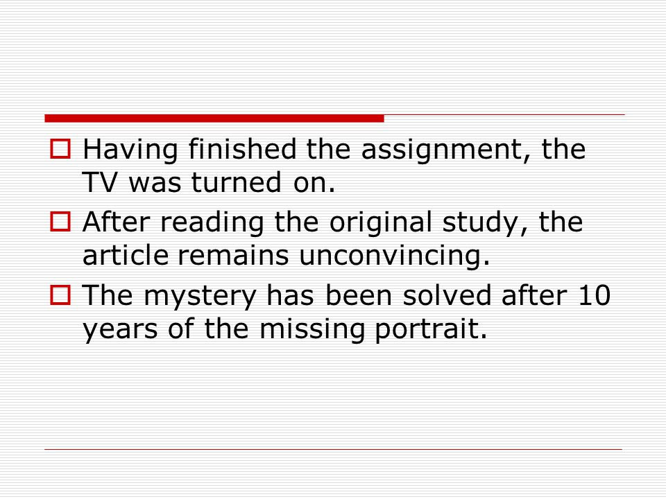 Having finished the assignment, the TV was turned on.