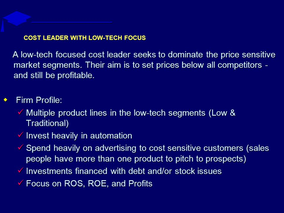 COST LEADER WITH LOW-TECH FOCUS A low-tech focused cost leader seeks to dominate the price sensitive market segments.