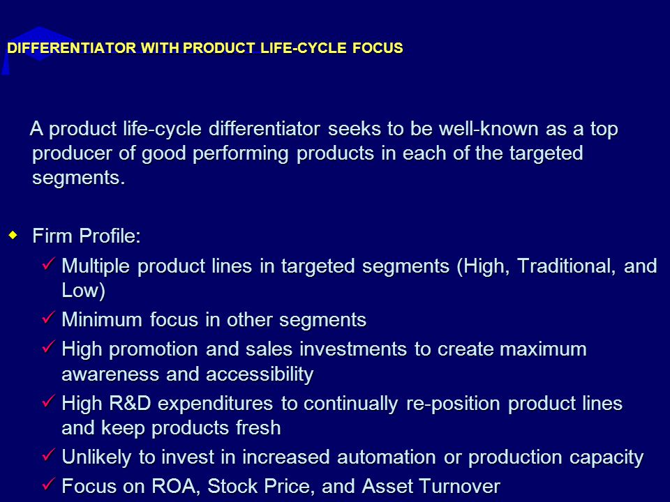 DIFFERENTIATOR WITH PRODUCT LIFE-CYCLE FOCUS A product life-cycle differentiator seeks to be well-known as a top producer of good performing products in each of the targeted segments.