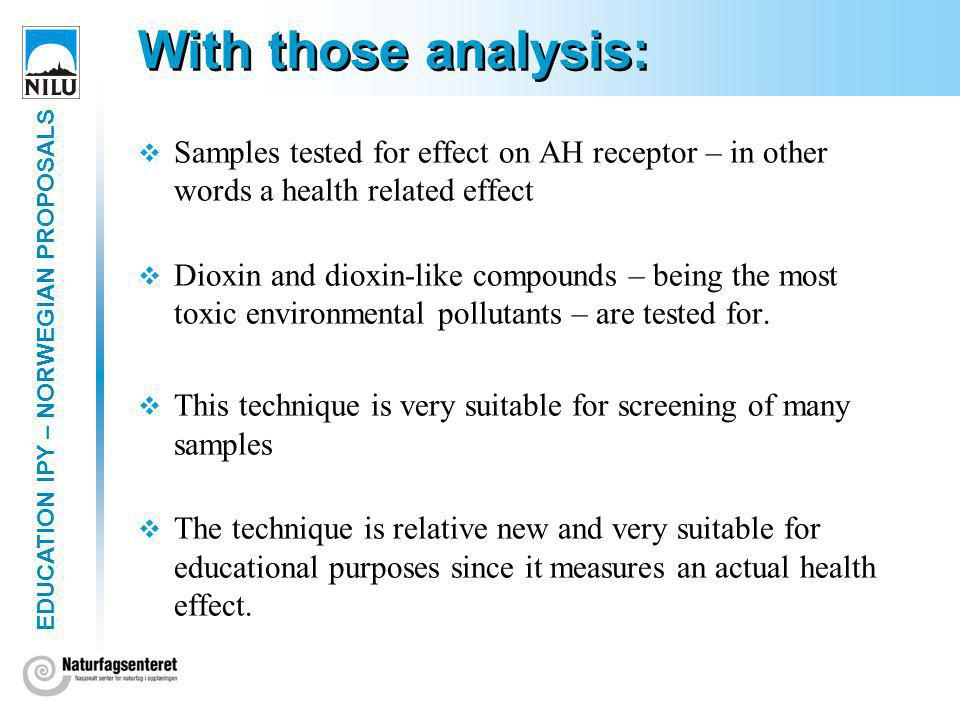EDUCATION IPY – NORWEGIAN PROPOSALS With those analysis: Samples tested for effect on AH receptor – in other words a health related effect Dioxin and dioxin-like compounds – being the most toxic environmental pollutants – are tested for.