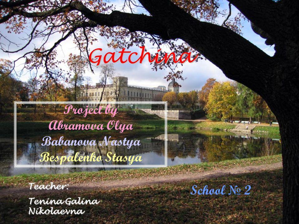 Gatchina Project by Abramova Olya Babanova Nastya Bespalenko Stasya School 2Teacher: Tenina Galina Nikolaevna