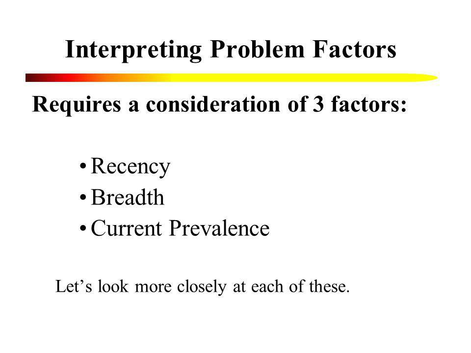 Interpreting Problem Factors Requires a consideration of 3 factors: Recency Breadth Current Prevalence Lets look more closely at each of these.