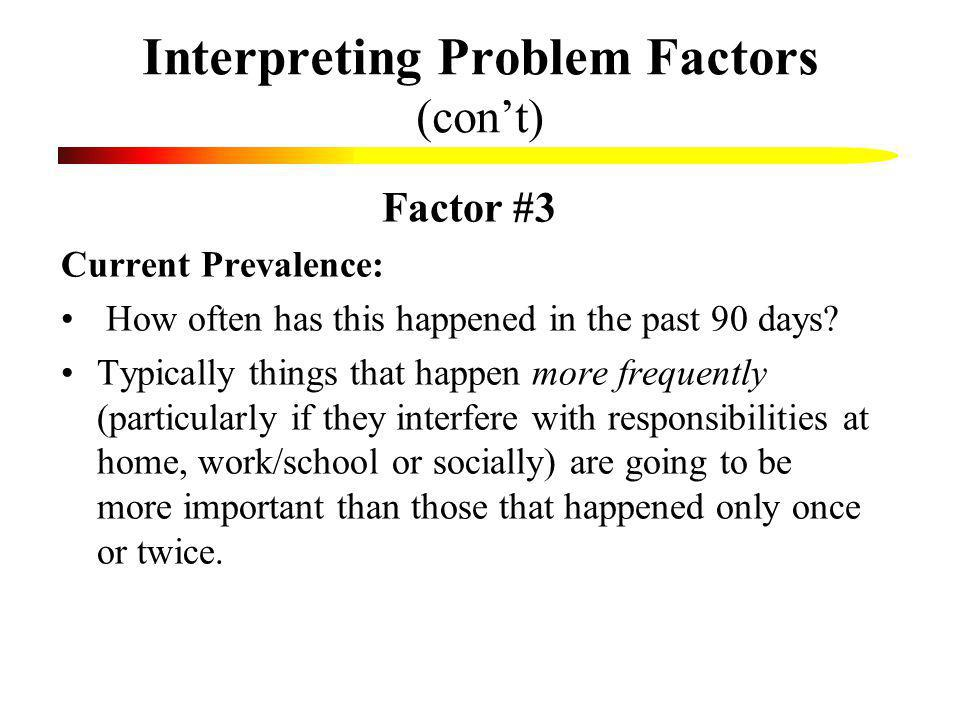 Interpreting Problem Factors (cont) Factor #3 Current Prevalence: How often has this happened in the past 90 days? Typically things that happen more f